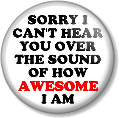 SORRY I CAN'T HEAR YOU OVER THE SOUND OF HOW AWESOME I AM 25mm Pin Button Badge