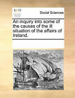 An Inquiry Into Some of the Causes of the Ill Situation of the Affairs of Ireland. by Multiple Contributors (Paperback / softback, 2010)