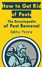 How to Get Rid of Pests : The Encyclopedia of Pest Removal by Kathy Moore...