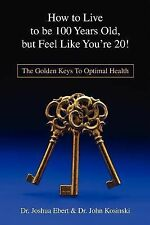 How to Live to Be 100 Years Old, but Feel Like You're 20! : The Golden Keys...