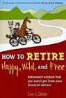 How to Retire Happy, Wild, and Free: Retirement Wisdom That You Won't Get from Your Financial Advisor by Ernie J. Zelinski (Paperback, 2009)