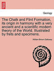 The Chalk and Flint Formation, Its Origin in Harmony with a Very Ancient and a Scientific Modern Theory of the World. Illustrated by Frets and Specimens. by William Brown Galloway (Paperback / softback, 2011)