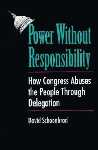 Power Without Responsibility : How Congress Abuses the People Through Delegation