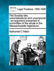 The Sunday Law, Unconstitutional and Unscriptural: An Argument Presented in Committee of the Whole in the Massachusetts Legislature. by Nathaniel C Nash (Paperback / softback, 2010)