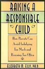 Raising a Responsible Child How Parents Can Avoid Indulging Too Much and Rescui