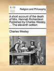 A Short Account of the Death of Mrs. Hannah Richardson. Published by Charles Wesley, ... the Eleventh Edition. by Charles Wesley (Paperback / softback, 2010)