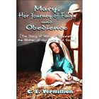 Mary, Her Journey of Faith and Obedience: The Story of Mary of Nazareth, the Mother of Our Lord and Savior by C E Vermillion (Paperback / softback, 2008)