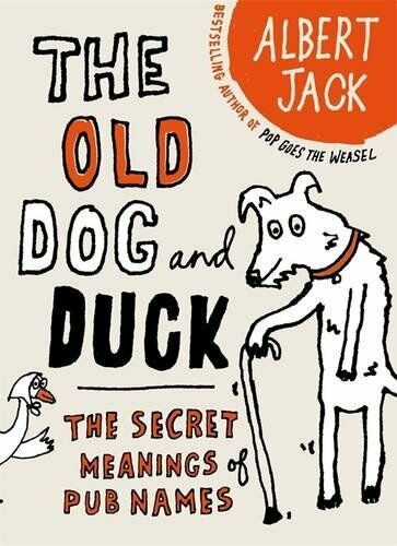 The Old Dog and Duck: The Secret Meanings of Pub Names,Albert Jack