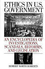 Ethics in U.S. Government: An Encyclopedia of Investigations, Scandals, Reforms and Legislation by Robert North Roberts (Hardback, 2001)