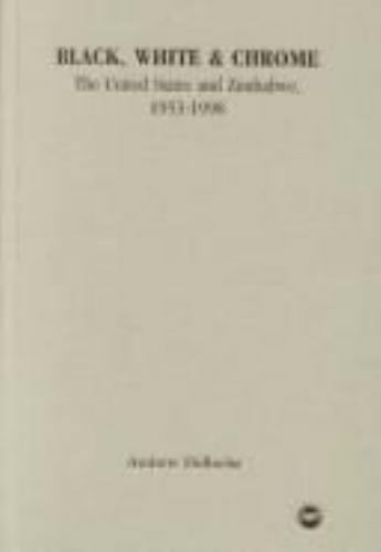 Black, White, and Chrome: The United States and Zimbabwe, 1953 to 1998 Deroche,
