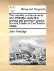 The Last Wills and Testaments of J. Partridge, Student in Physick and Astrology; And Dr. Burnett, Master of the Charter-House. by John Partridge (Paperback / softback, 2010)