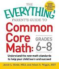 The Everything Parent's Guide to Common Core Math Grades 6-8: Understand the New Math Standards to Help Your Child Learn and Succeed: Grades 6-8 by Jamie L. Sirois, Adam A. Wiggin (Paperback, 2015)
