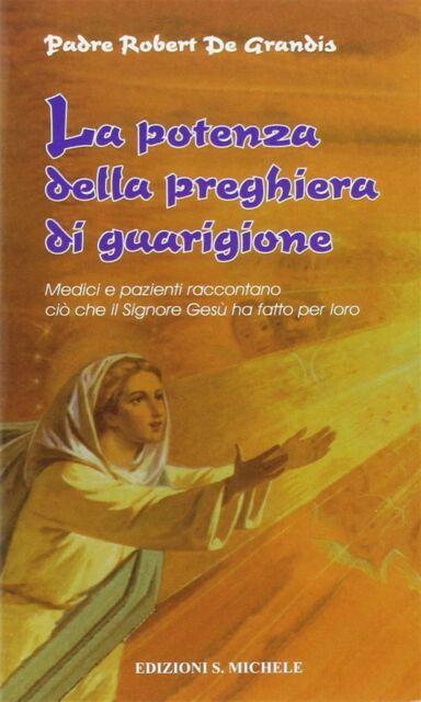 La potenza della preghiera di guarigione. Medici e pazien... - De Grandis Rob...