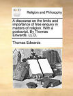 A Discourse on the Limits and Importance of Free Enquiry in Matters of Religion. with a PostScript. by Thomas Edwards. LL.D. by Thomas Edwards (Paperback / softback, 2010)