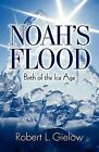 Noah's Flood - Birth of the Ice Age by Robert L. Gielow (Paperback, 2009)