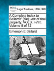 A Complete Index to Ballards' [Sic] Law of Real Property. Vols. I-VIII. Volume 8 of 12 by Emerson E Ballard (Paperback / softback, 2010)