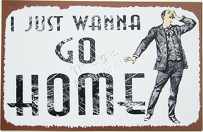 Wanna Go Home TIN SIGN bar workplace office lunch room wall art decor OHW(#AUC#)