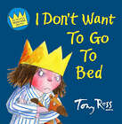 I Don't Want To Go To Bed by Tony Ross (Paperback, 2008)