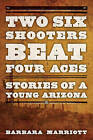 Two Six Shooters Beat Four Aces: Stories of a Young Arizona by Barbara Marriott (Paperback, 2015)