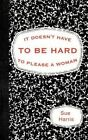 It Doesn't Have to Be Hard to Please a Woman 9781449010973 by Sue Harris