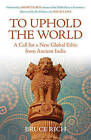 To Uphold the World: A Call for a New Global Ethic from Ancient India by Bruce Rich (Paperback, 2010)