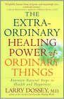 The Extraordinary Healing Power of Ordinary Things: Fourteen Natural Steps to Health and Happiness by Larry Dossey (Paperback, 2007)