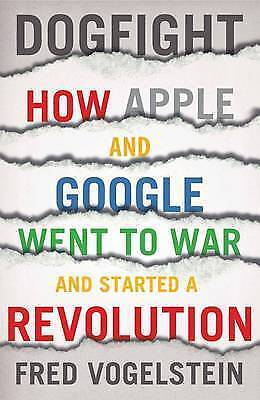 1 of 1 - DOGFIGHT ~ HOW APPLE and GOOGLE WENT TO WAR AND STARTED A REVOLUTION~Vogelstein
