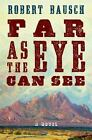 Far As the Eye Can See by Robert Bausch (2014, Hardcover)