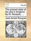 The Present State of the Arts in England. by M. Rouquet, ... by Jean Andr Rouquet (Paperback / softback, 2010)