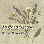 So Easy Herbal: Ten Herbs and How to Grow Them, Use Them and Save Money by Karon H. Grieve (Hardback, 2011)