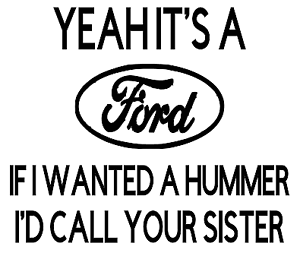 YEAH IT/'S A FORD IF I WANTED A HUMMER I/'D CALL YOUR SISTER funny car decal