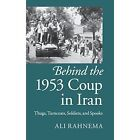 Behind the 1953 Coup in Iran: Thugs, Turncoats, Soldiers, and Spooks by Ali Rahnema (Hardback, 2014)