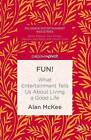 Fun!: What Entertainment Tells Us About Living a Good Life: 2016 by Alan McKee (Hardback, 2015)