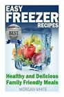 Easy Freezer Recipes: Save Time and Money with Healthy and Delicious Family Friendly Meals by Morgan White (Paperback / softback, 2014)