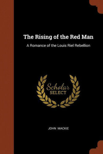 The Rising of the Red Man: A Romance of the Louis Riel Rebellion by John MacKie