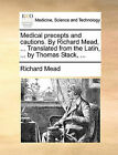 Medical Precepts and Cautions. by Richard Mead, ... Translated from the Latin, ... by Thomas Stack, ... by Richard Mead (Paperback / softback, 2010)