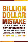 The Billion Dollar Mistake: Learning the Art of Investing Through the Missteps of Legendary Investors by Stephen L. Weiss (Hardback, 2010)