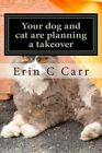 Your Dog and Cat Are Planning a Takeover: Rescuing Yourself from Your Pets by Erin C Carr (Paperback / softback, 2013)