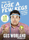 How to Lose a Few Kegs (Without Busting a Gut): My 10 Tips for Less Fat, More Fit by Gus Worland (Paperback, 2016)