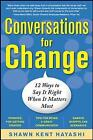Conversations for Change: 12 Ways to Say it Right When It Matters Most by Shawn Kent Hayashi (Paperback, 2010)