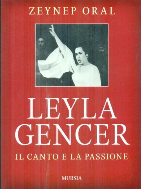 LEYLA GENCER. IL CANTO E LA PASSIONE PRIMA EDIZIONE ORAL ZEYNEP MURSIA 2011