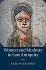 Women and Modesty in Late Antiquity by Kate Wilkinson (Hardback, 2015)