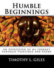 Humble Beginnings: An Expression of My Journey Through Paintings and Poems by MR Timothy L Giles (Paperback / softback, 2011)