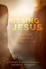 Missing Jesus : Find Your Life in His Great Story by Charles & Janet Morris book