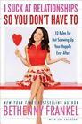 I Suck at Relationships So You Don't Have to: 10 Rules for Not Screwing Up Your Happily Ever After by Bethenny Frankel (Hardback, 2015)