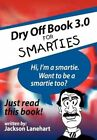 Dry off Book 3.0 for Smarties by Jackson Lanehart 9781467027137 Hardback 2011