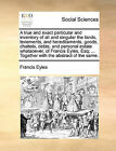 A True and Exact Particular and Inventory of All and Singular the Lands, Tenements, and Hereditaments, Goods, Chattels, Debts, and Personal Estate Whatsoever, of Francis Eyles, Esq; ... Together with the Abstract of the Same. by Francis Eyles (Paperback / softback, 2010)