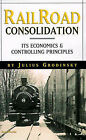 Railroad Consolidation: Its Economics and Controlling Principles by Julius Grodinsky (Paperback, 1999)