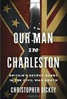 Our Man in Charleston: Britain's Secret Agent in the Civil War South by Christopher Dickey (Hardback, 2015)