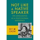 Not Like a Native Speaker: On Languaging as a Postcolonial Experience by Rey Chow (Paperback, 2014)